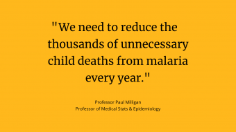 "Professor Paul Milligan quote card: ""We need to reduce the thousands of unnecessary child deaths from malaria every year."""