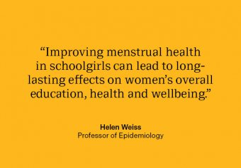 "Professor Helen Weiss quote: ""Improving menstrual health in schoolgirls can lead to long-lasting effects on women's overall education, health and wellbeing."""